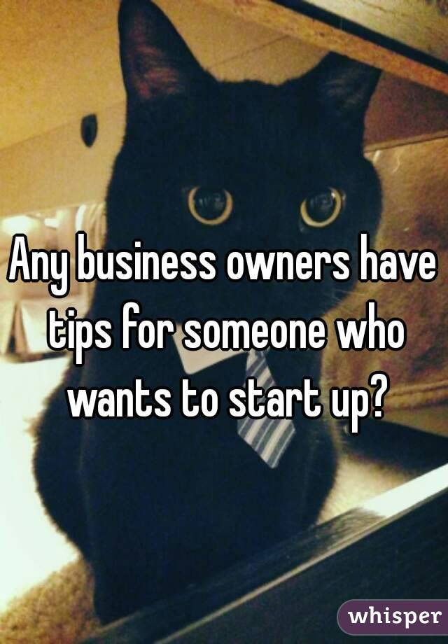 Any business owners have tips for someone who wants to start up?