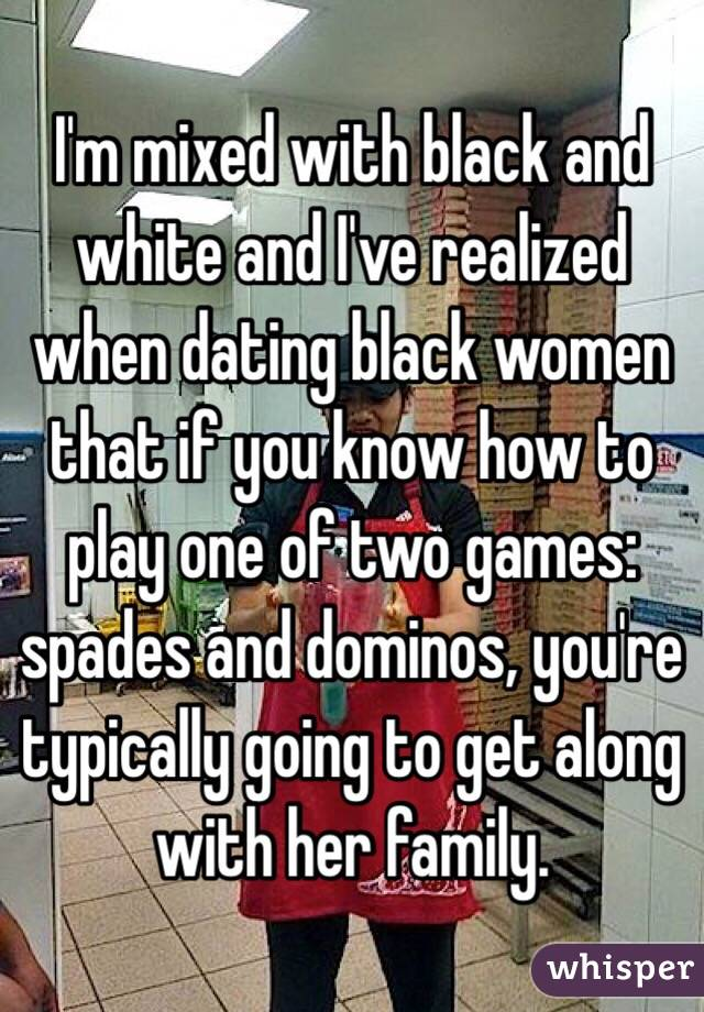 I'm mixed with black and white and I've realized when dating black women that if you know how to play one of two games: spades and dominos, you're typically going to get along with her family.