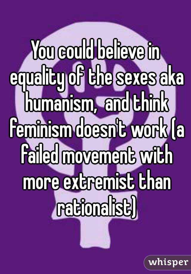 You could believe in equality of the sexes aka humanism,  and think feminism doesn't work (a failed movement with more extremist than rationalist)