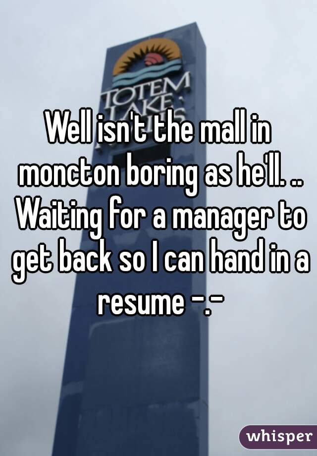Well isn't the mall in moncton boring as he'll. .. Waiting for a manager to get back so I can hand in a resume -.-
