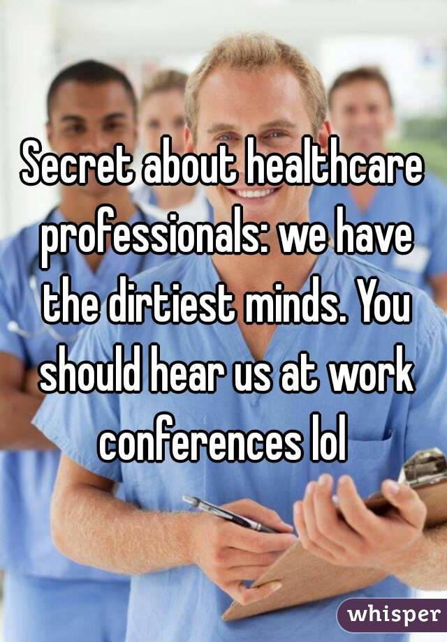 Secret about healthcare professionals: we have the dirtiest minds. You should hear us at work conferences lol