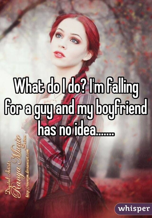 What do I do? I'm falling for a guy and my boyfriend has no idea.......