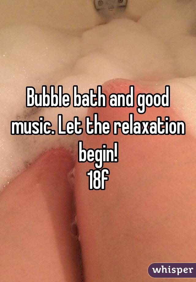 Bubble bath and good music. Let the relaxation begin!  18f