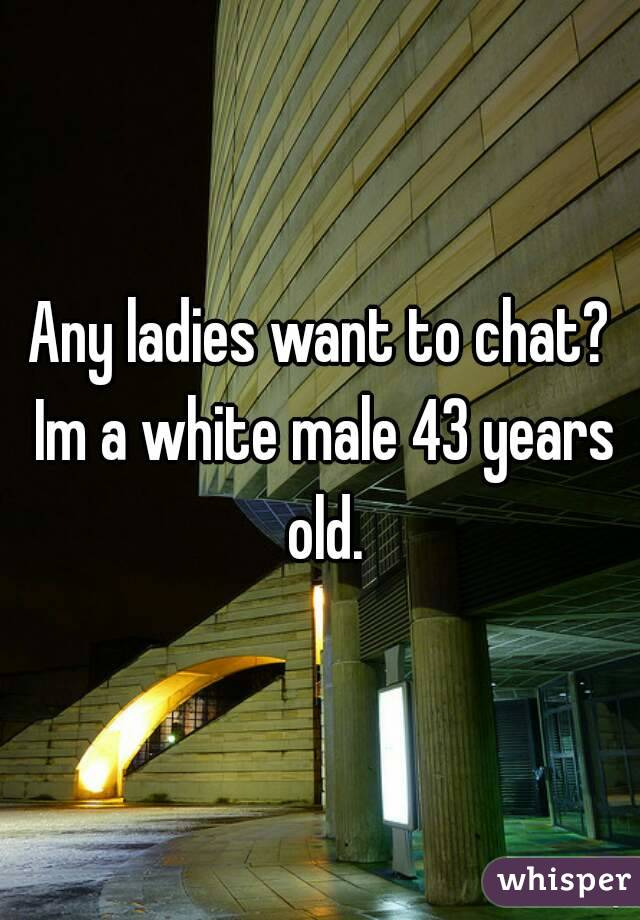 Any ladies want to chat? Im a white male 43 years old.