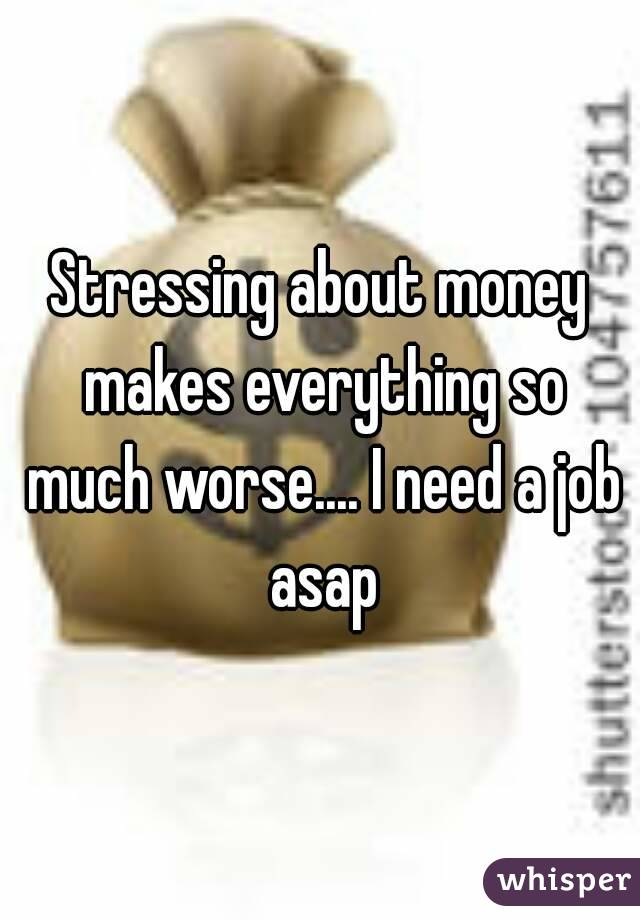 Stressing about money makes everything so much worse.... I need a job asap