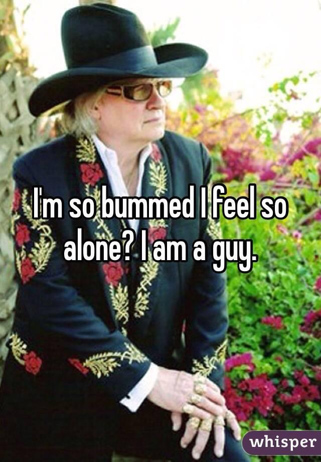 I'm so bummed I feel so alone? I am a guy.
