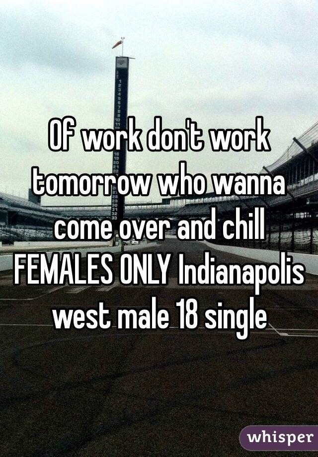 Of work don't work tomorrow who wanna come over and chill FEMALES ONLY Indianapolis west male 18 single