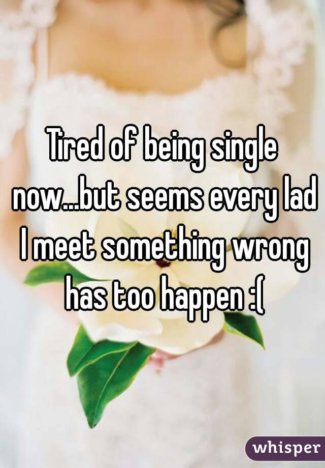 Tired of being single now...but seems every lad I meet something wrong has too happen :(