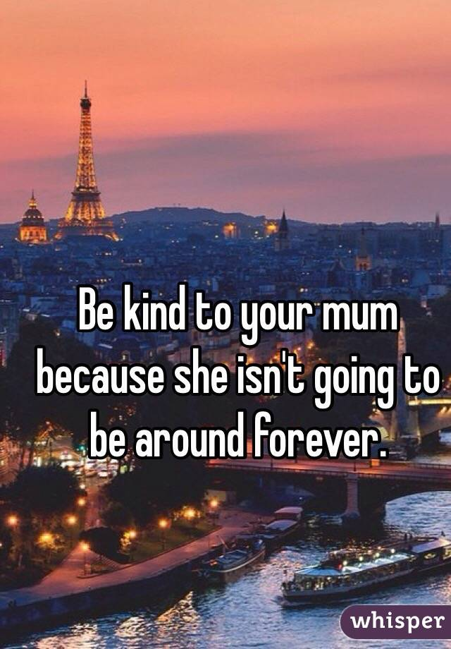 Be kind to your mum because she isn't going to be around forever.