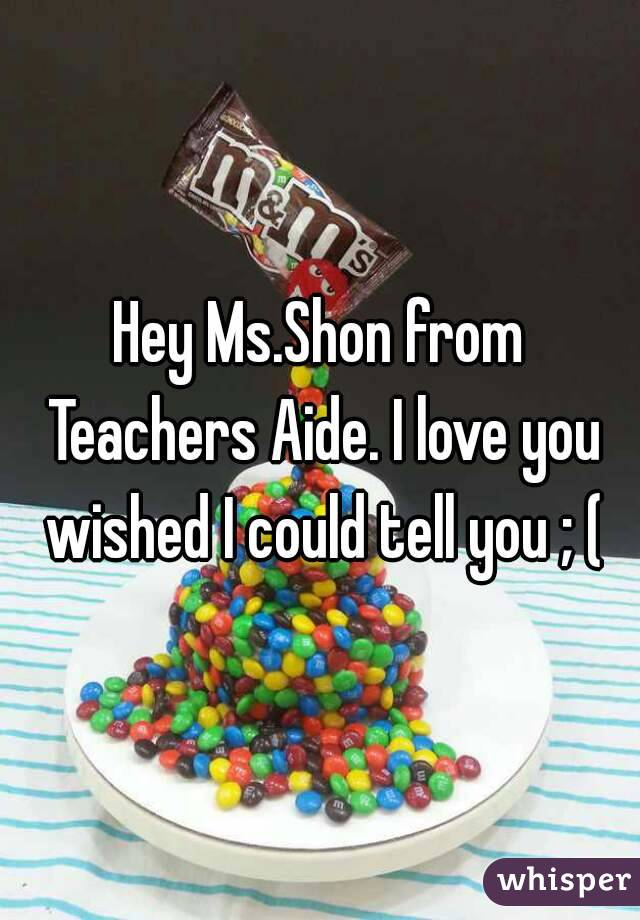 Hey Ms.Shon from Teachers Aide. I love you wished I could tell you ; (