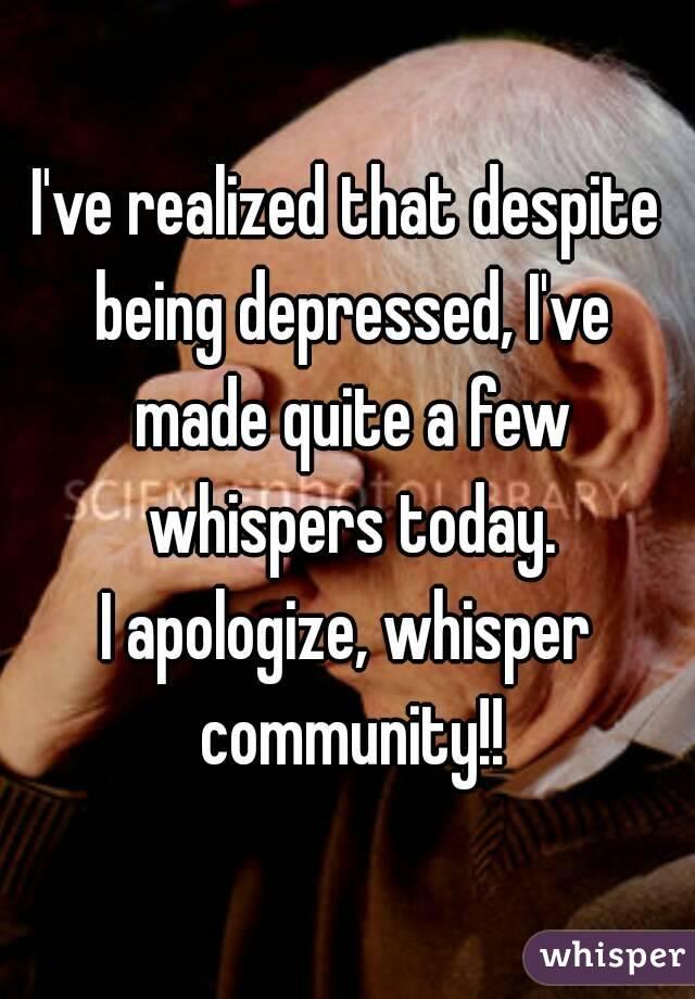I've realized that despite being depressed, I've made quite a few whispers today. I apologize, whisper community!!