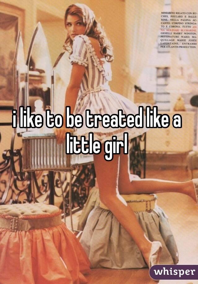 i like to be treated like a little girl