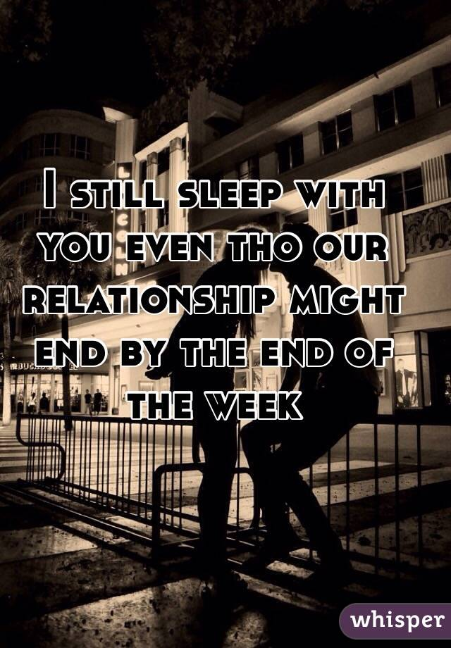 I still sleep with you even tho our relationship might end by the end of the week