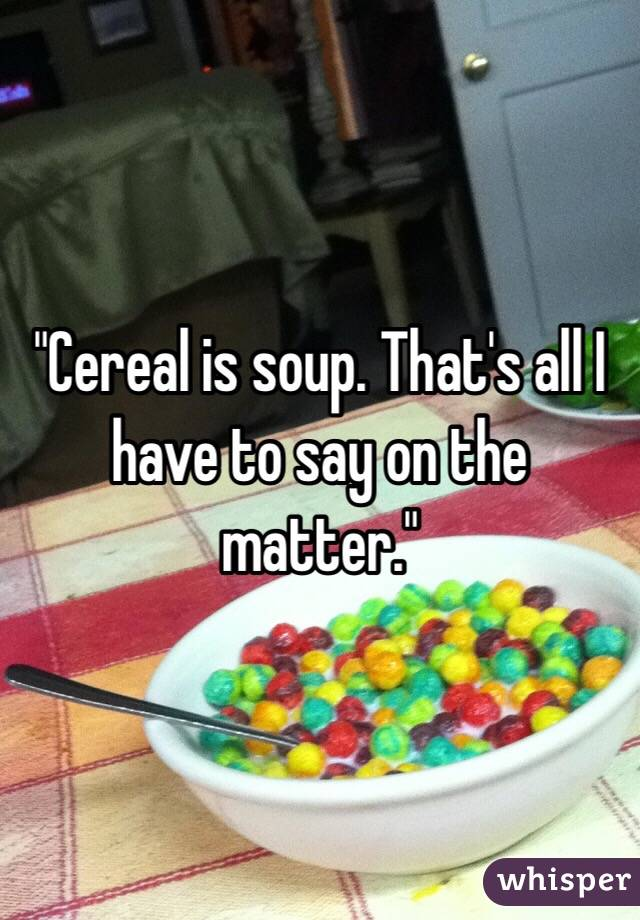 """""""Cereal is soup. That's all I have to say on the matter."""""""