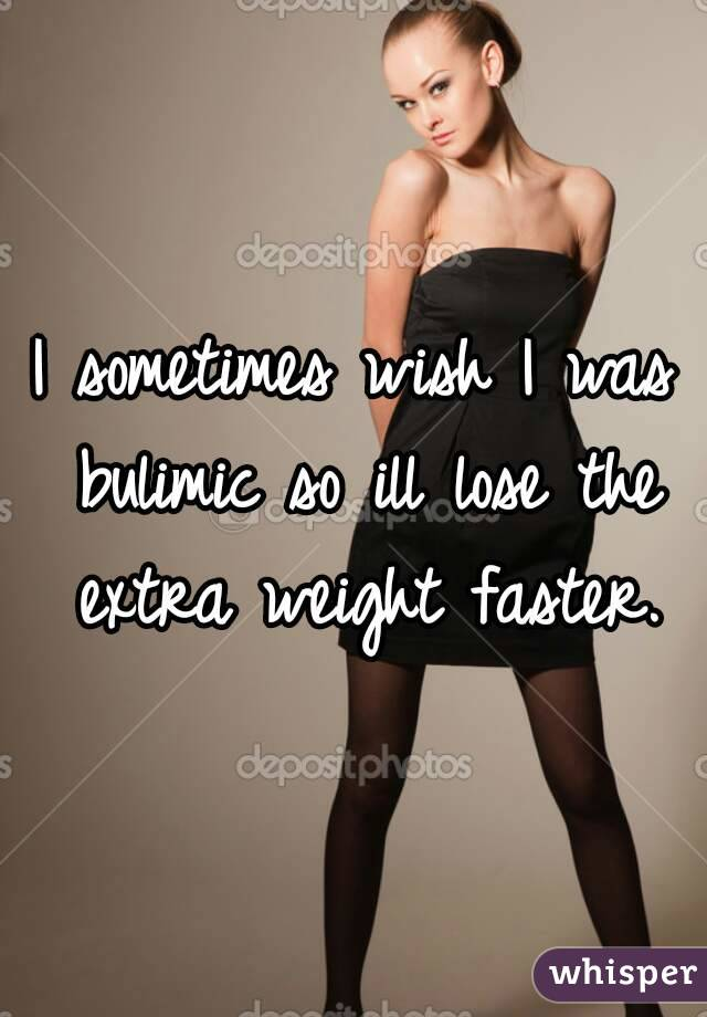 I sometimes wish I was bulimic so ill lose the extra weight faster.
