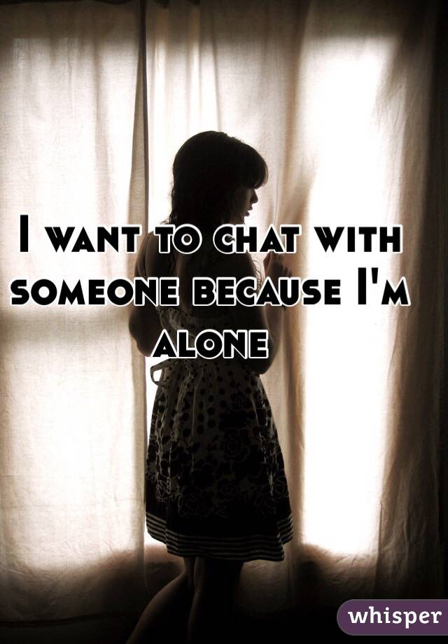 I want to chat with someone because I'm alone
