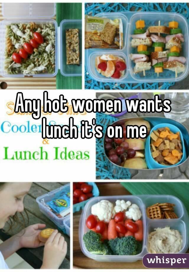 Any hot women wants lunch it's on me