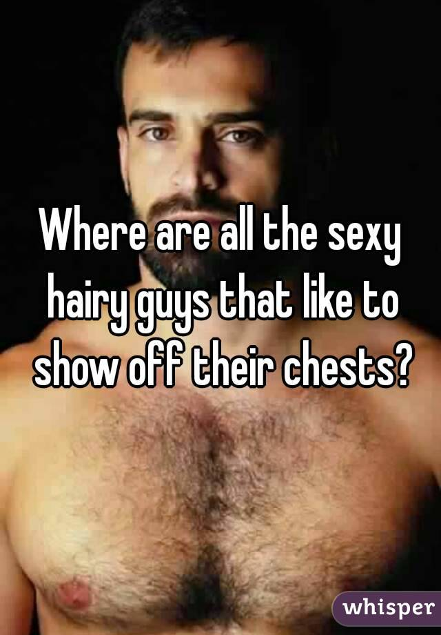 Where are all the sexy hairy guys that like to show off their chests?