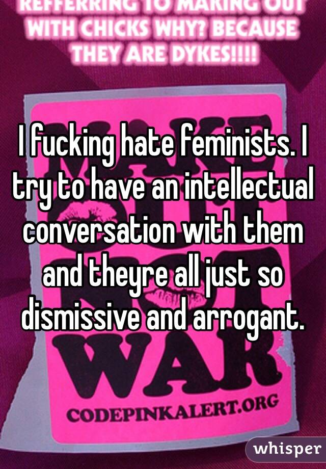 I fucking hate feminists. I try to have an intellectual conversation with them and theyre all just so dismissive and arrogant.