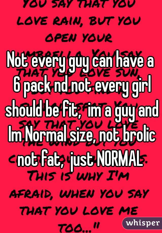 Not every guy can have a 6 pack nd not every girl should be fit,  im a guy and Im Normal size, not brolic not fat,  just NORMAL