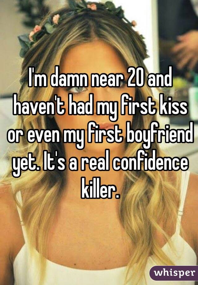 I'm damn near 20 and haven't had my first kiss or even my first boyfriend yet. It's a real confidence killer.