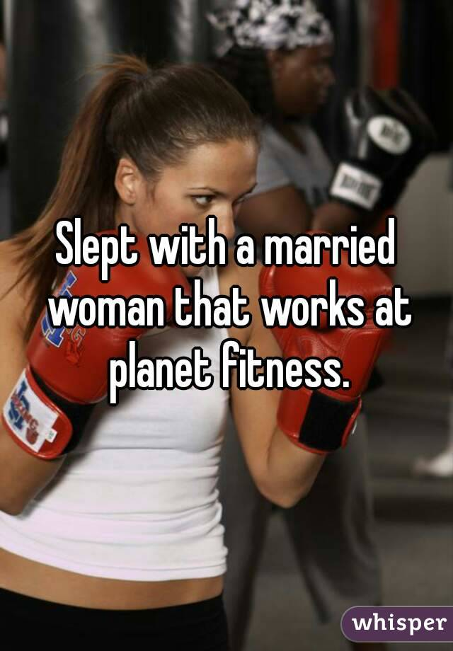 Slept with a married woman that works at planet fitness.