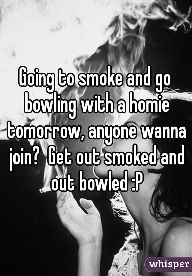 Going to smoke and go bowling with a homie tomorrow, anyone wanna join?  Get out smoked and out bowled :P