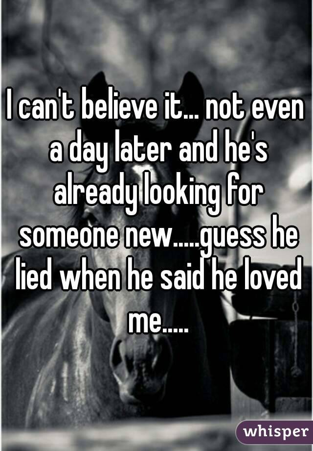 I can't believe it... not even a day later and he's already looking for someone new.....guess he lied when he said he loved me.....