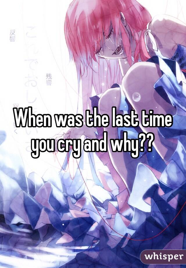When was the last time you cry and why??