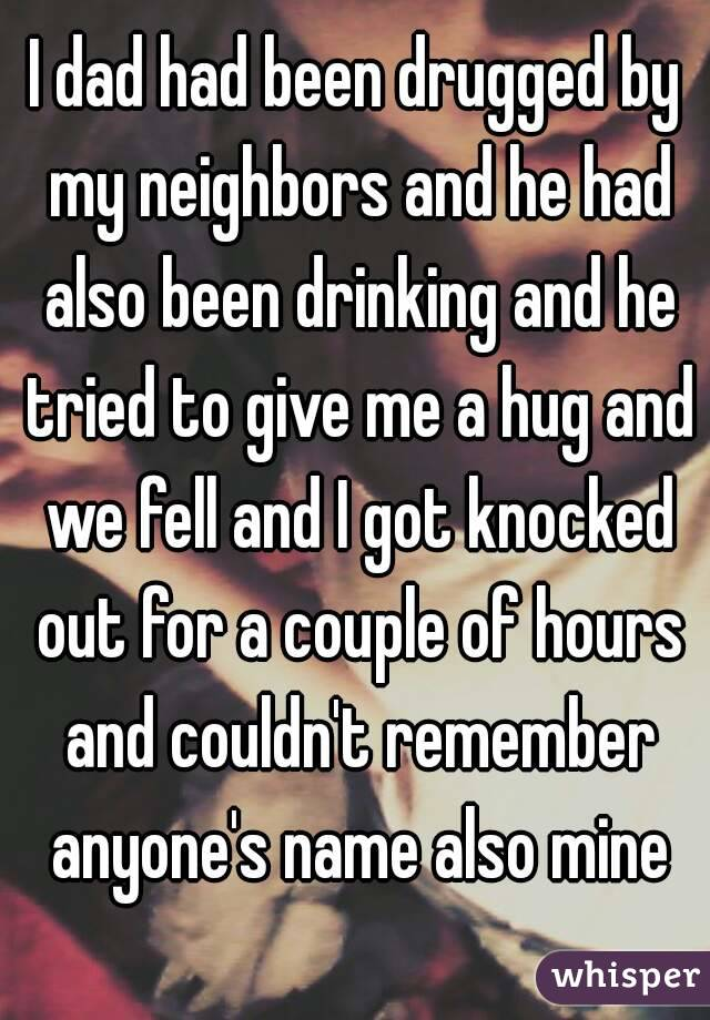 I dad had been drugged by my neighbors and he had also been drinking and he tried to give me a hug and we fell and I got knocked out for a couple of hours and couldn't remember anyone's name also mine
