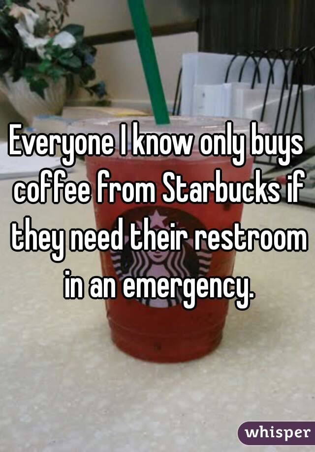 Everyone I know only buys coffee from Starbucks if they need their restroom in an emergency.