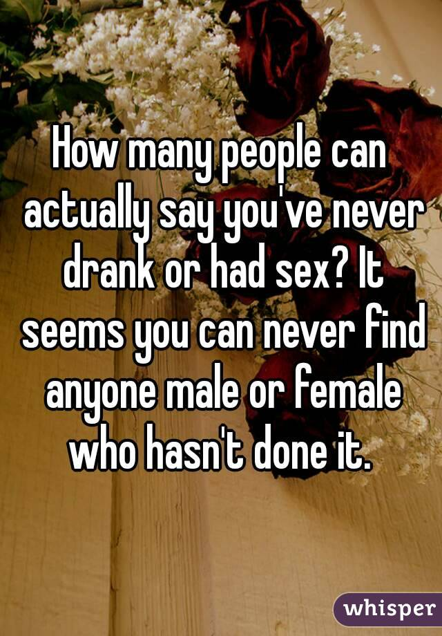 How many people can actually say you've never drank or had sex? It seems you can never find anyone male or female who hasn't done it.