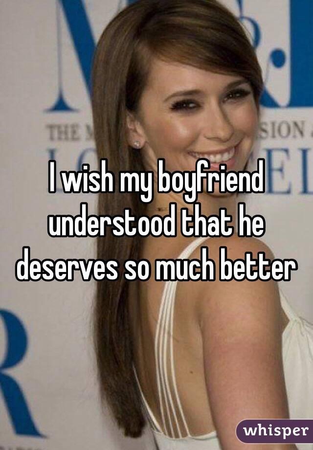 I wish my boyfriend understood that he deserves so much better