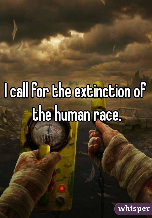 I call for the extinction of the human race.