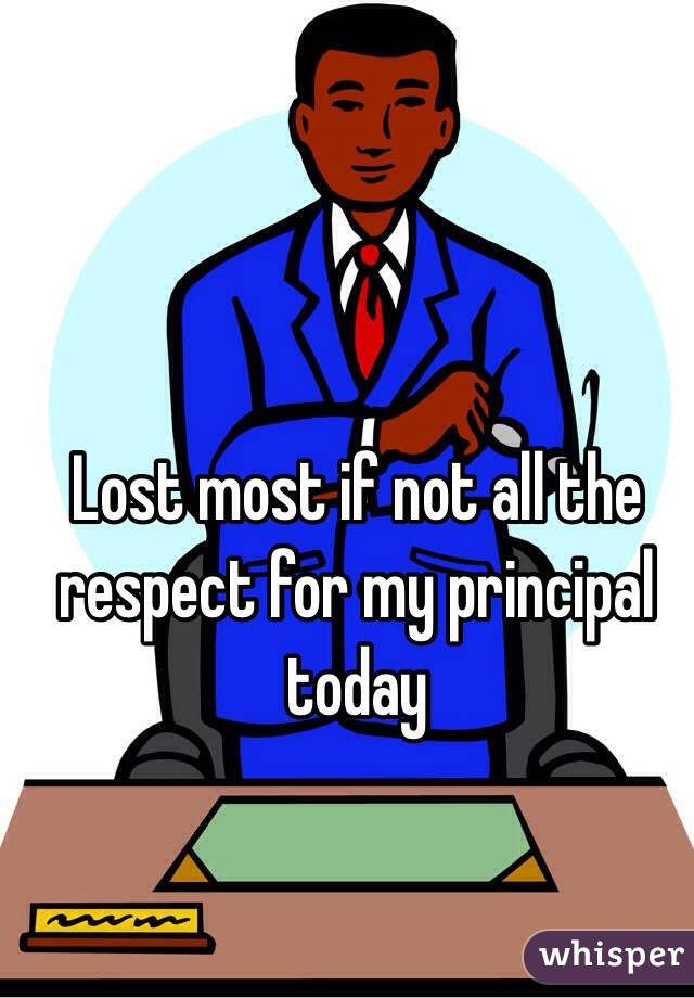 Lost most if not all the respect for my principal today