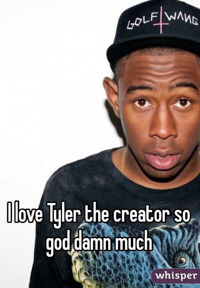 I love Tyler the creator so god damn much