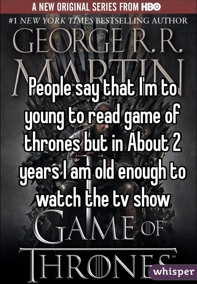 People say that I'm to young to read game of thrones but in About 2 years I am old enough to watch the tv show
