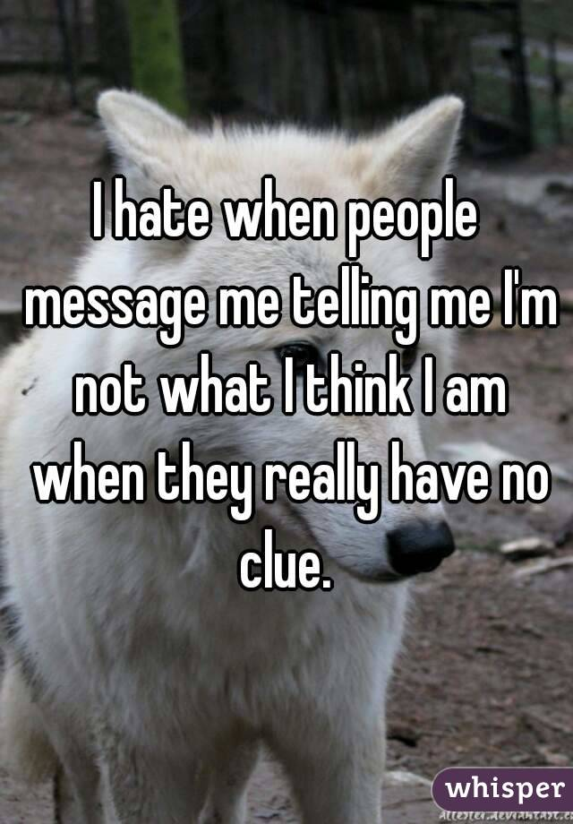 I hate when people message me telling me I'm not what I think I am when they really have no clue.