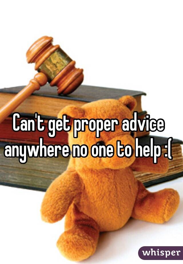 Can't get proper advice anywhere no one to help :(