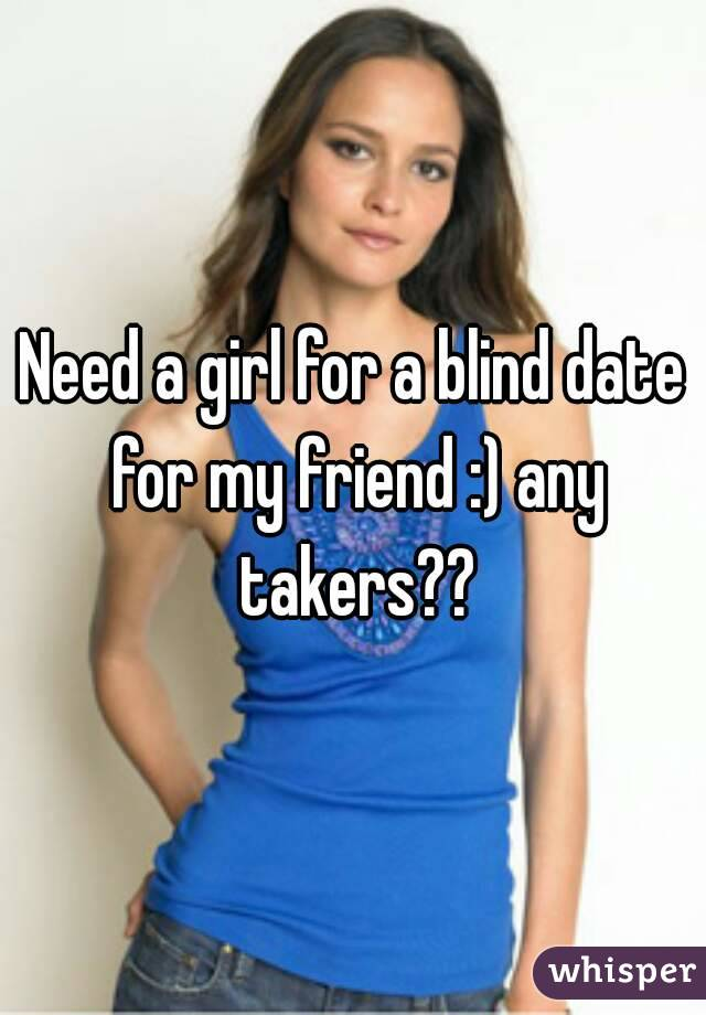 Need a girl for a blind date for my friend :) any takers??