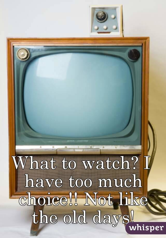 What to watch? I have too much choice!! Not like the old days!