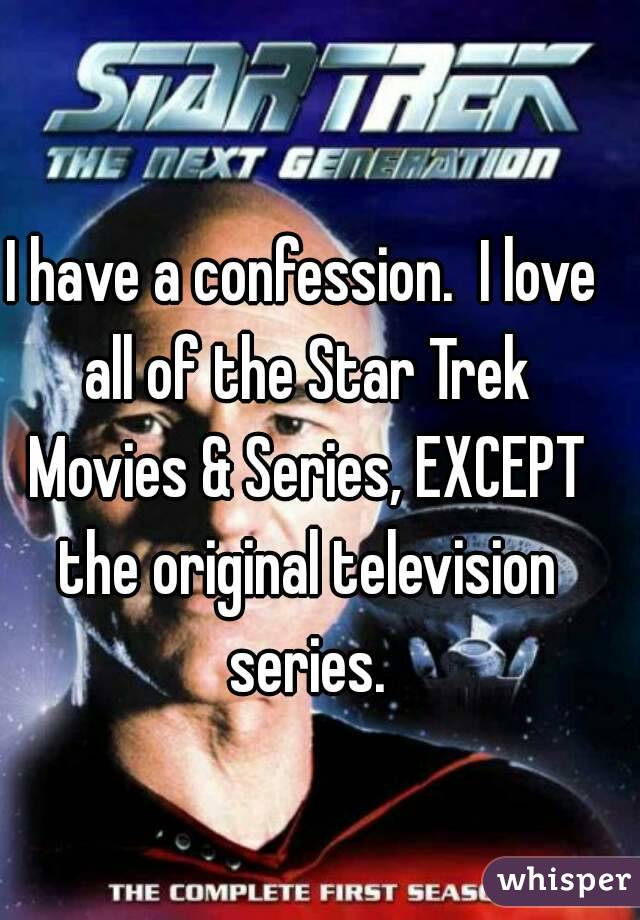 I have a confession.  I love all of the Star Trek Movies & Series, EXCEPT the original television series.