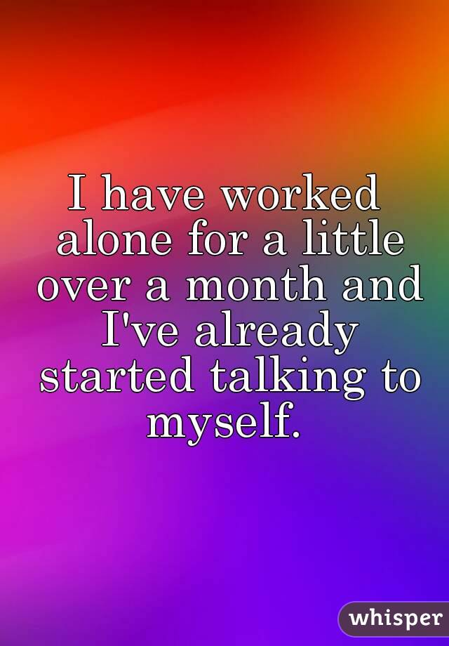 I have worked alone for a little over a month and I've already started talking to myself.