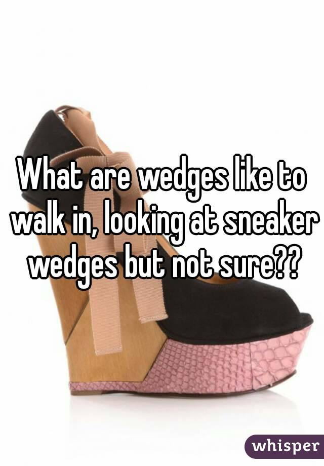What are wedges like to walk in, looking at sneaker wedges but not sure??