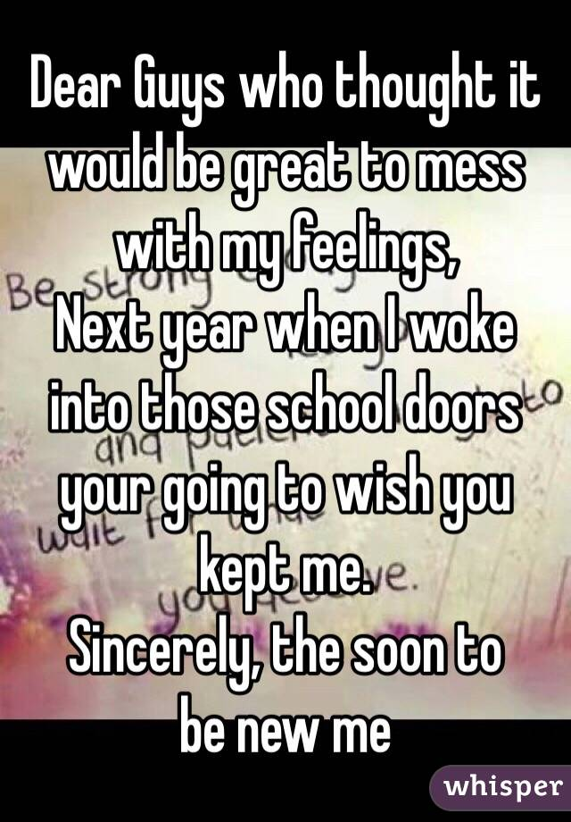 Dear Guys who thought it would be great to mess with my feelings,  Next year when I woke into those school doors your going to wish you kept me.         Sincerely, the soon to be new me