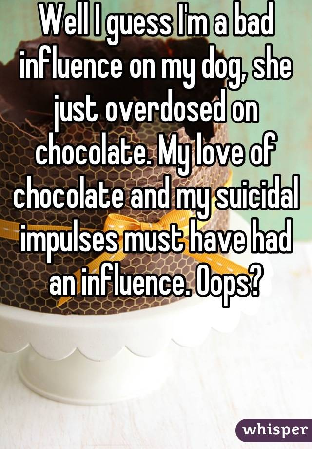 Well I guess I'm a bad influence on my dog, she just overdosed on chocolate. My love of chocolate and my suicidal impulses must have had an influence. Oops?