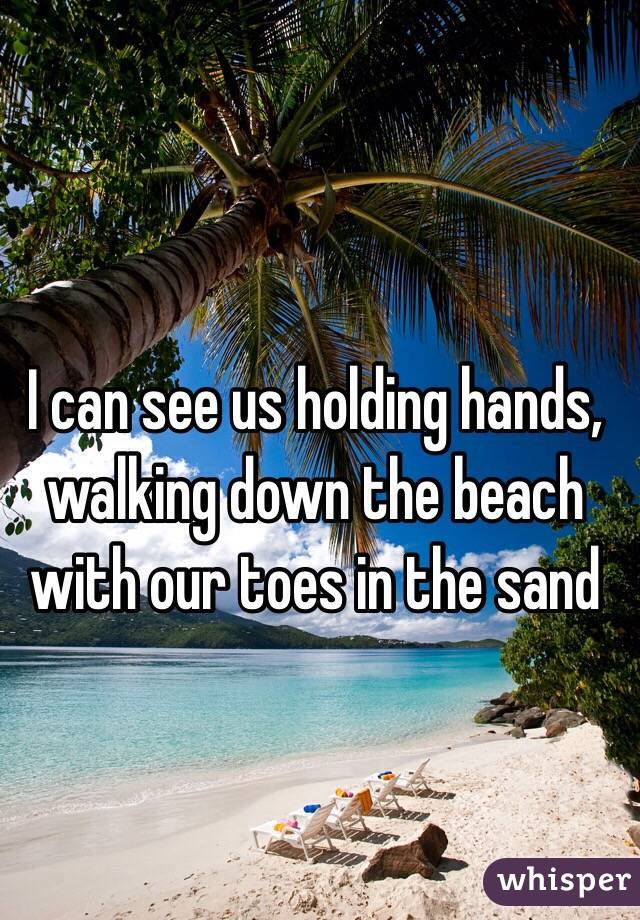 I can see us holding hands, walking down the beach with our toes in the sand