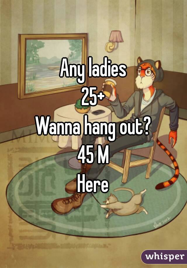 Any ladies 25+ Wanna hang out? 45 M Here