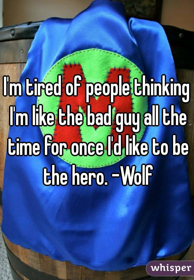 I'm tired of people thinking I'm like the bad guy all the time for once I'd like to be the hero. -Wolf