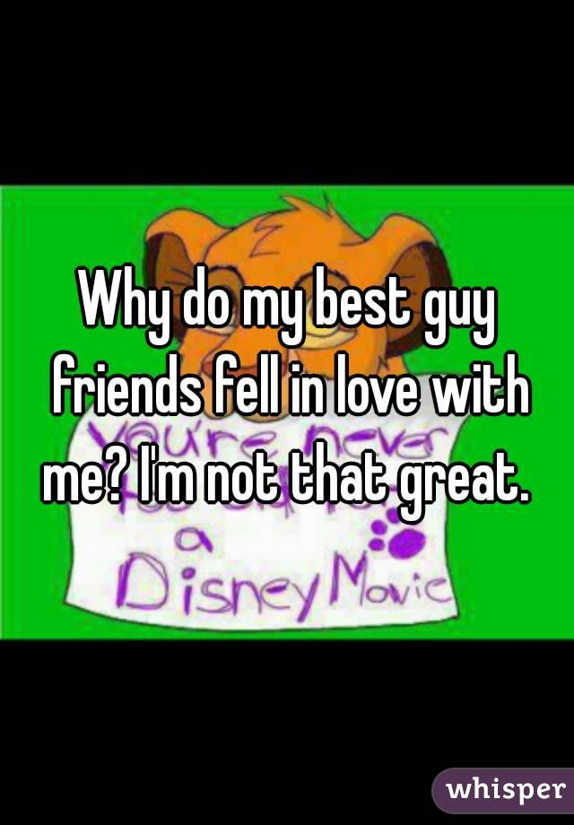 Why do my best guy friends fell in love with me? I'm not that great.